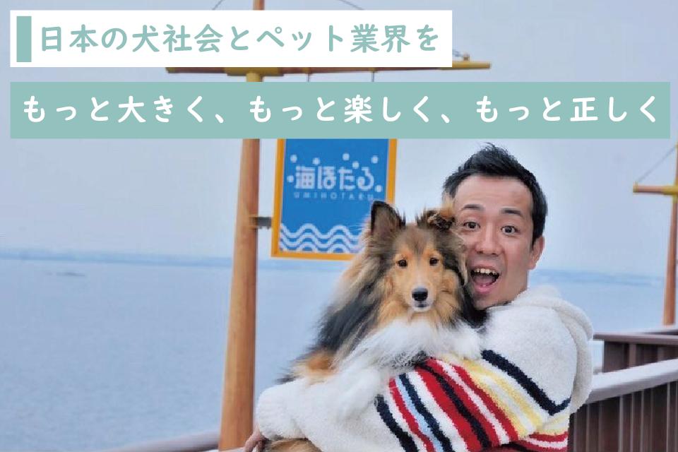 日本の犬社会とペット業界を、もっと大きく、もっと楽しく、もっと正しく!松本秀樹